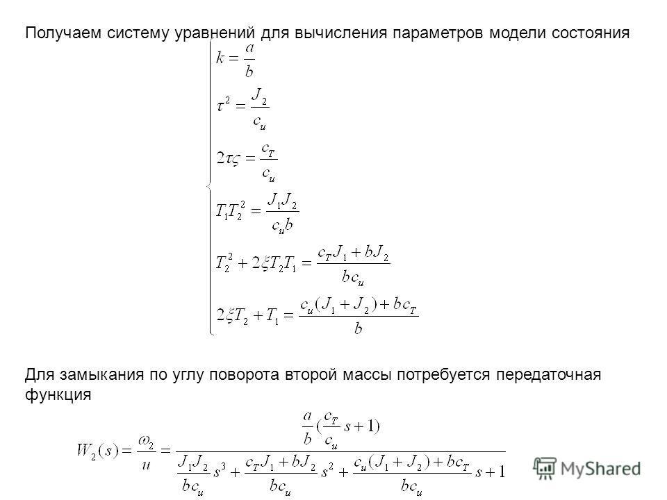 Для замыкания по углу поворота второй массы потребуется передаточная функция Получаем систему уравнений для вычисления параметров модели состояния