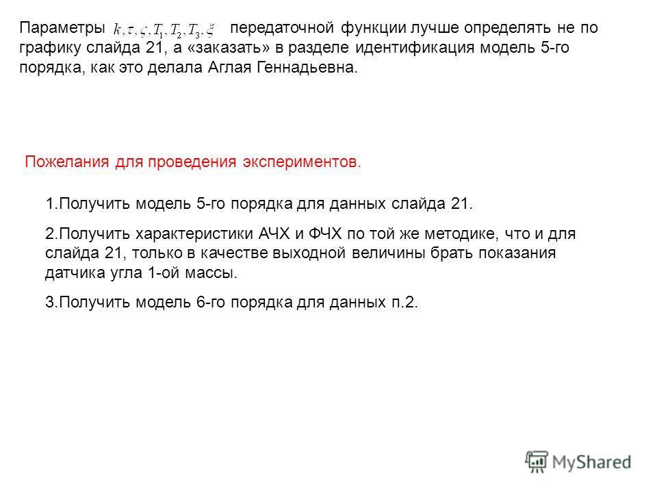 Параметры передаточной функции лучше определять не по графику слайда 21, а «заказать» в разделе идентификация модель 5-го порядка, как это делала Аглая Геннадьевна. Пожелания для проведения экспериментов. 1.Получить модель 5-го порядка для данных сла