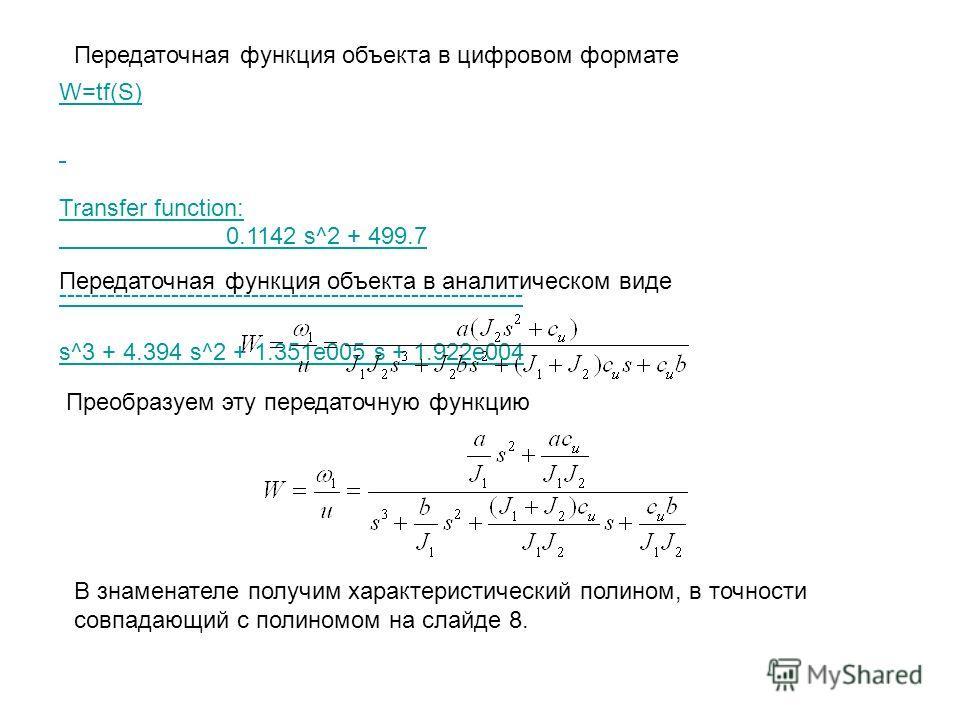 Передаточная функция объекта в цифровом формате W=tf(S) Transfer function: 0.1142 s^2 + 499.7 ---------------------------------------------------------- s^3 + 4.394 s^2 + 1.351e005 s + 1.922e004 Передаточная функция объекта в аналитическом виде Преоб