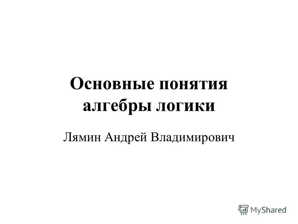 Основные понятия алгебры логики Лямин Андрей Владимирович