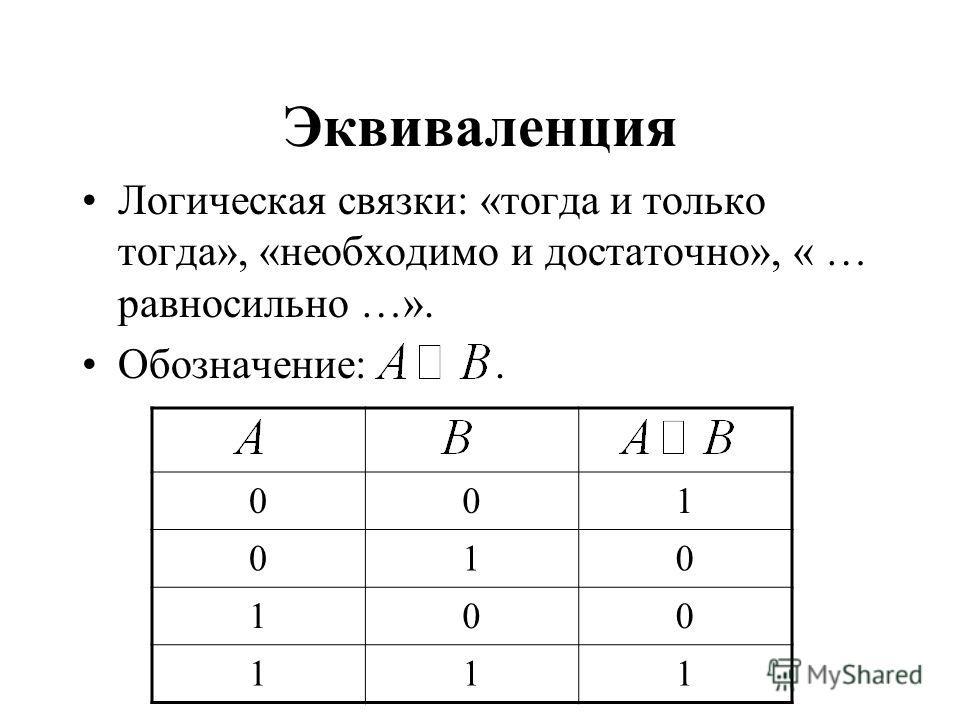 Эквиваленция Логическая связки: «тогда и только тогда», «необходимо и достаточно», « … равносильно …». Обозначение:. 001 010 100 111