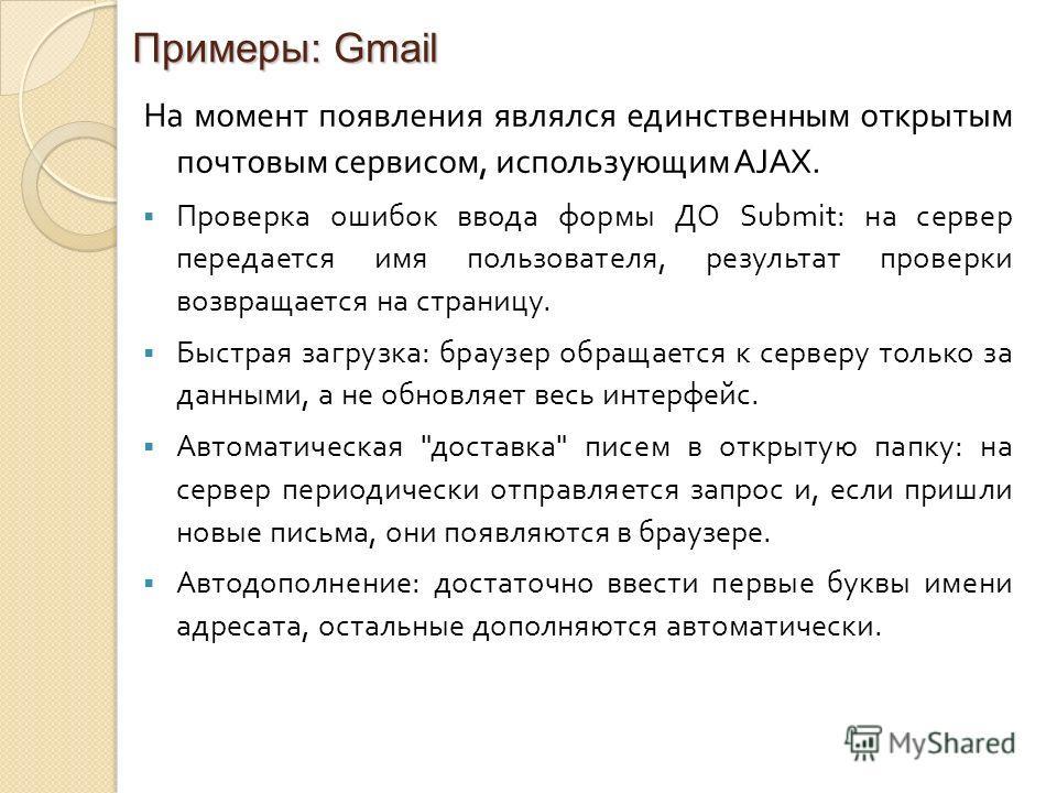 Примеры: Gmail На момент появления являлся единственным открытым почтовым сервисом, использующим AJAX. Проверка ошибок ввода формы ДО Submit : на сервер передается имя пользователя, результат проверки возвращается на страницу. Быстрая загрузка : брау