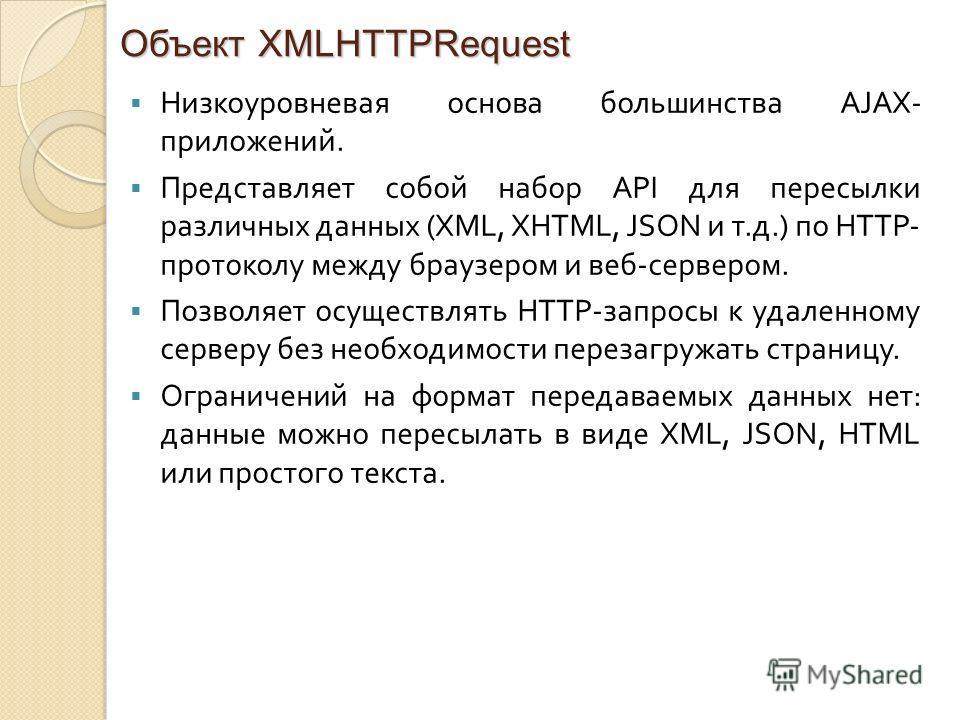 Объект XMLHTTPRequest Низкоуровневая основа большинства AJAX- приложений. Представляет собой набор API для пересылки различных данных (XML, XHTML, JSON и т. д.) по HTTP- протоколу между браузером и веб - сервером. Позволяет осуществлять HTTP- запросы