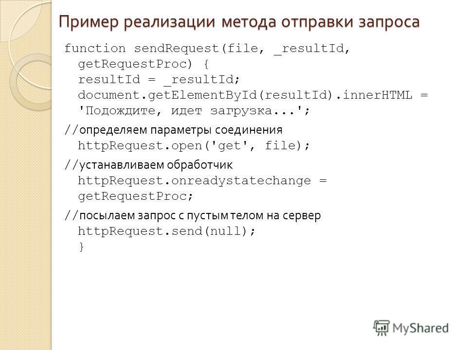 Пример реализации метода отправки запроса function sendRequest(file, _resultId, getRequestProc) { resultId = _resultId; document.getElementById(resultId).innerHTML = 'Подождите, идет загрузка...'; // определяем параметры соединения httpRequest.open('