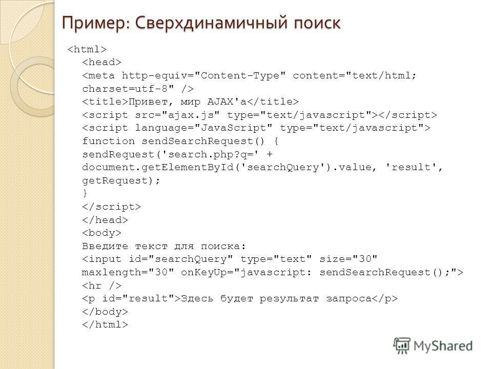 Пример : Сверхдинамичный поиск Привет, мир AJAX'a function sendSearchRequest() { sendRequest('search.php?q=' + document.getElementById('searchQuery').value, 'result', getRequest); } Введите текст для поиска: Здесь будет результат запроса