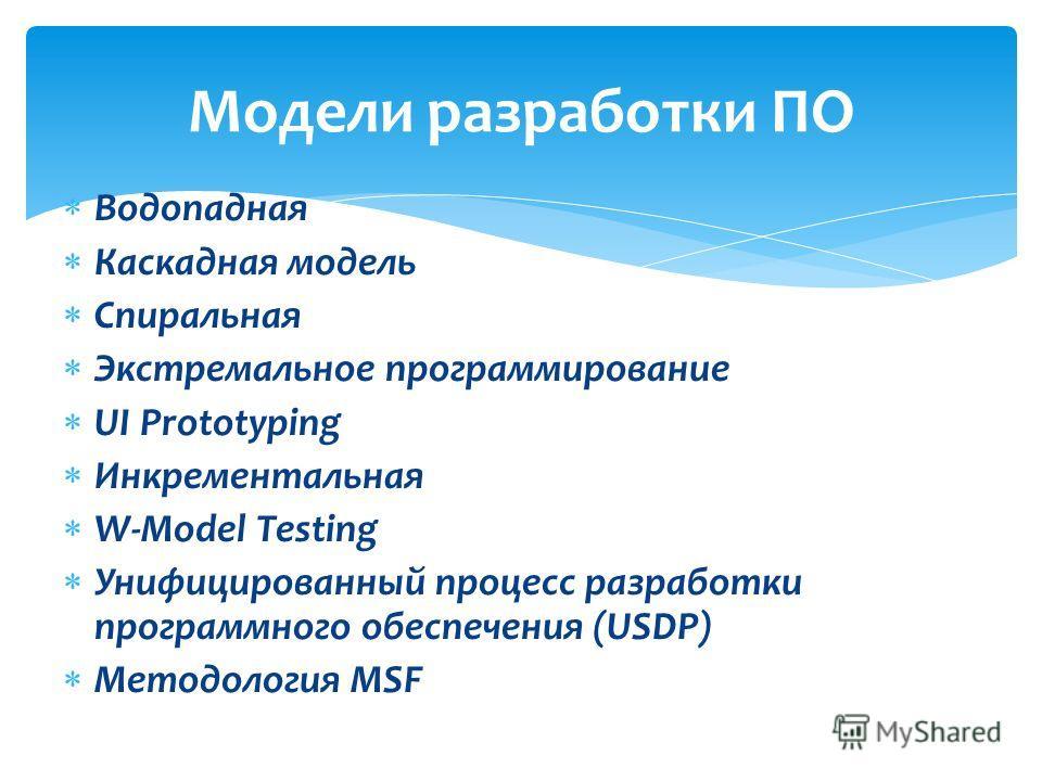 Модели разработки ПО Водопадная Каскадная модель Спиральная Экстремальное программирование UI Prototyping Инкрементальная W-Model Testing Унифицированный процесс разработки программного обеспечения (USDP) Методология MSF