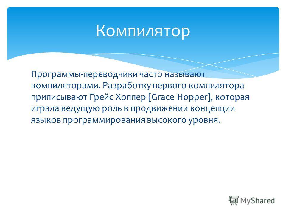 Программы-переводчики часто называют компиляторами. Разработку первого компилятора приписывают Грейс Хоппер [Grace Hopper], которая играла ведущую роль в продвижении концепции языков программирования высокого уровня. Компилятор