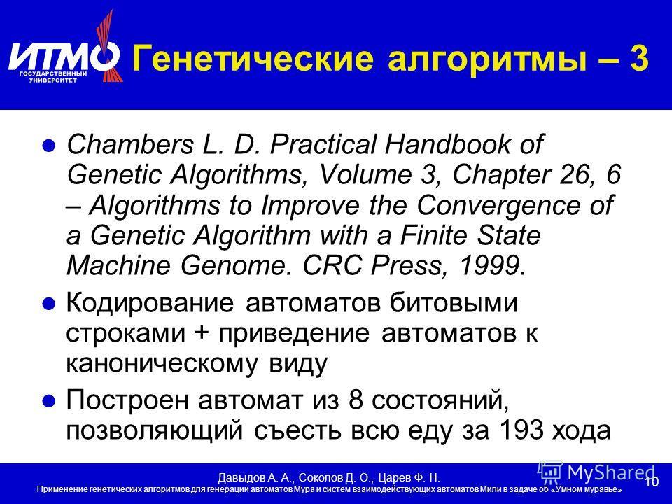 10 Давыдов А. А., Соколов Д. О., Царев Ф. Н. Применение генетических алгоритмов для генерации автоматов Мура и систем взаимодействующих автоматов Мили в задаче об «Умном муравье» Генетические алгоритмы – 3 Chambers L. D. Practical Handbook of Genetic