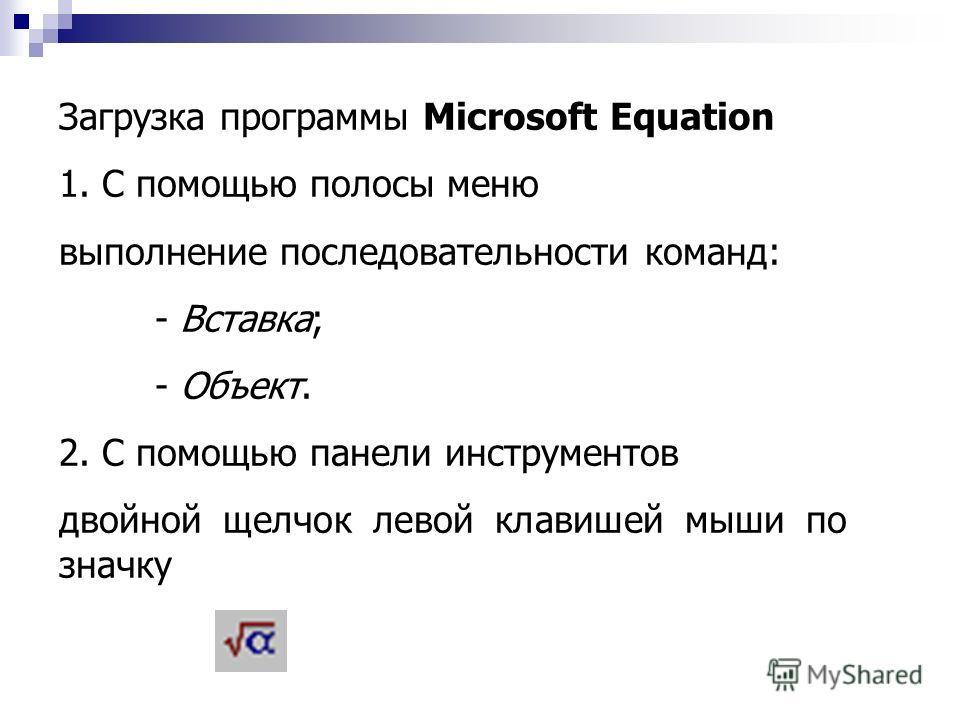 Загрузка программы Microsoft Equation 1. С помощью полосы меню выполнение последовательности команд: - Вставка; - Объект. 2. С помощью панели инструментов двойной щелчок левой клавишей мыши по значку
