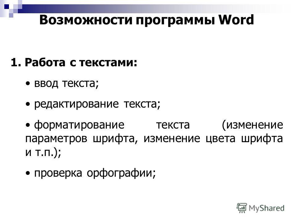 Возможности программы Word 1. Работа с текстами: ввод текста; редактирование текста; форматирование текста (изменение параметров шрифта, изменение цвета шрифта и т.п.); проверка орфографии;
