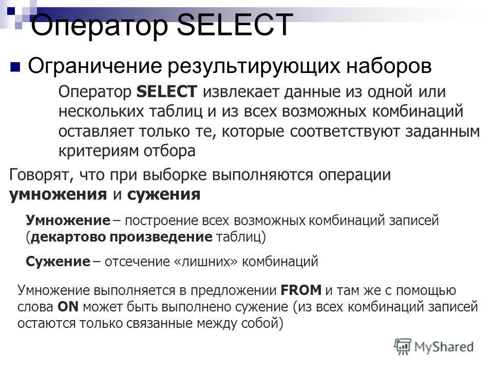Оператор SELECT Ограничение результирующих наборов Оператор SELECT извлекает данные из одной или нескольких таблиц и из всех возможных комбинаций оставляет только те, которые соответствуют заданным критериям отбора Говорят, что при выборке выполняютс