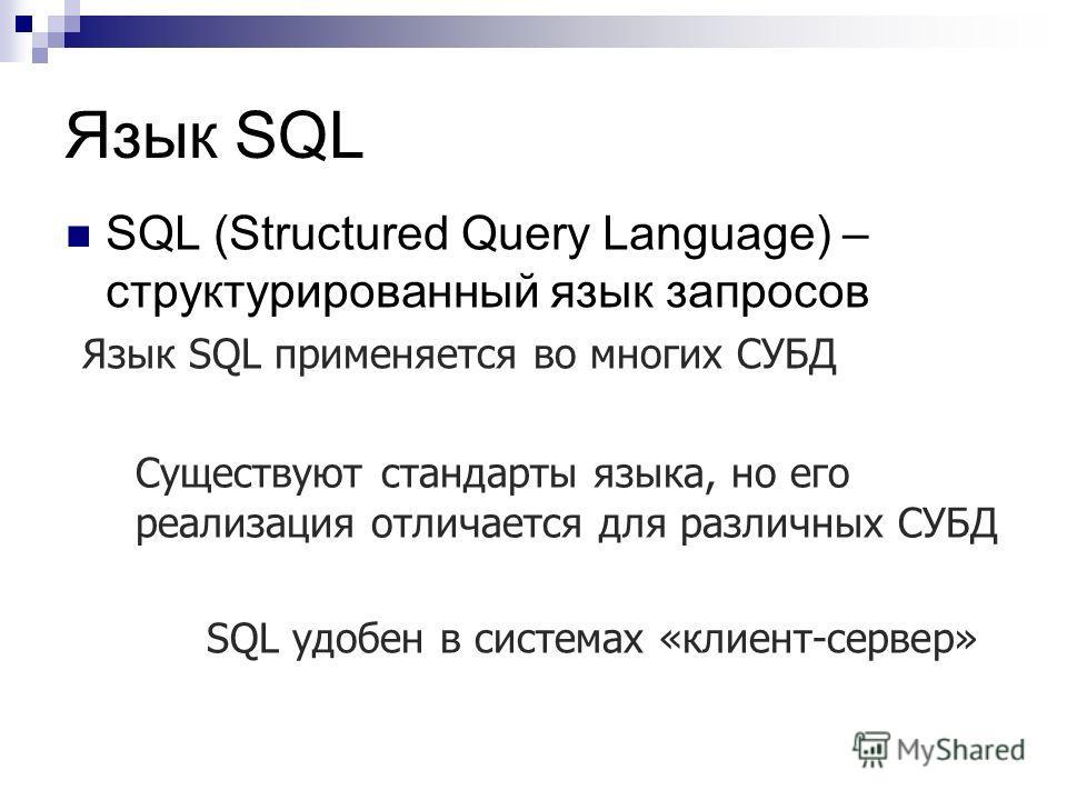 Язык SQL SQL (Structured Query Language) – структурированный язык запросов Язык SQL применяется во многих СУБД Существуют стандарты языка, но его реализация отличается для различных СУБД SQL удобен в системах «клиент-сервер»