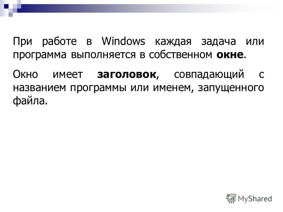 При работе в Windows каждая задача или программа выполняется в собственном окне. Окно имеет заголовок, совпадающий с названием программы или именем, запущенного файла.
