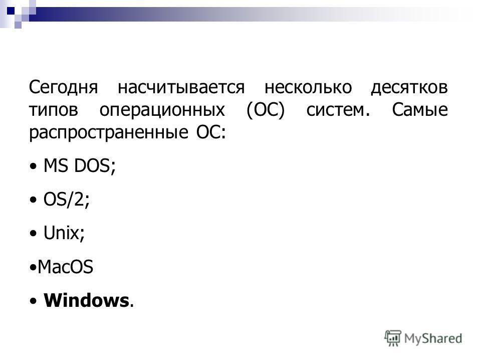 Сегодня насчитывается несколько десятков типов операционных (ОС) систем. Самые распространенные ОС: MS DOS; OS/2; Unix; MacOS Windows.