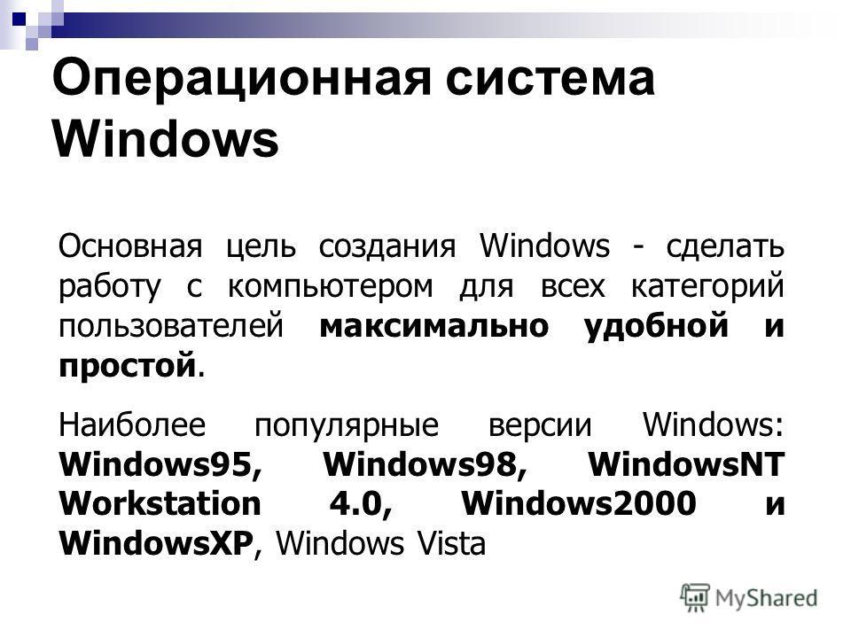 Операционная система Windows Основная цель создания Windows - сделать работу с компьютером для всех категорий пользователей максимально удобной и простой. Наиболее популярные версии Windows: Windows95, Windows98, WindowsNT Workstation 4.0, Windows200