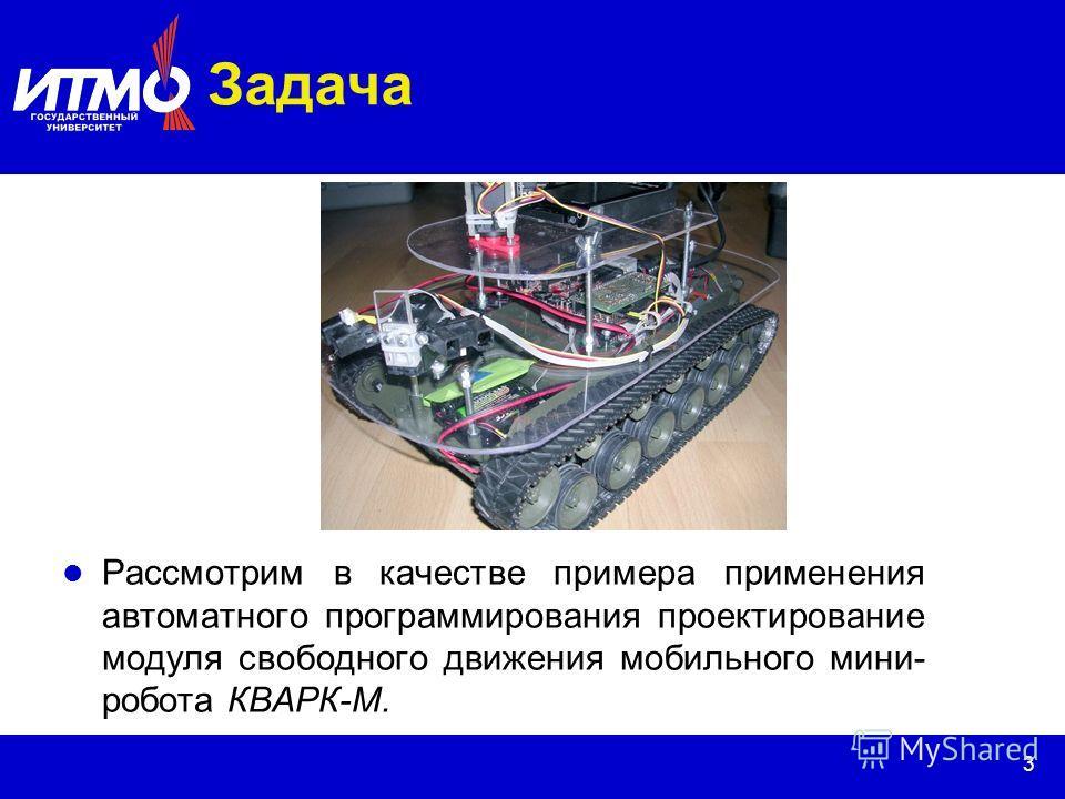 3 Задача Рассмотрим в качестве примера применения автоматного программирования проектирование модуля свободного движения мобильного мини- робота КВАРК-М.