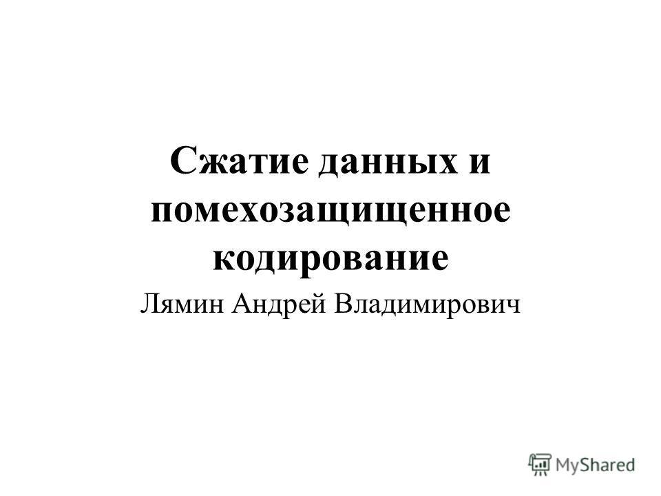 Сжатие данных и помехозащищенное кодирование Лямин Андрей Владимирович