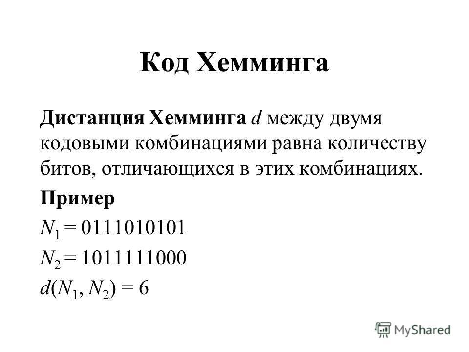 Код Хемминга Дистанция Хемминга d между двумя кодовыми комбинациями равна количеству битов, отличающихся в этих комбинациях. Пример N 1 = 0111010101 N 2 = 1011111000 d(N 1, N 2 ) = 6
