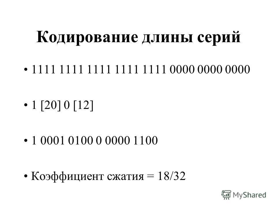 Кодирование длины серий 1111 1111 1111 1111 1111 0000 0000 0000 1 [20] 0 [12] 1 0001 0100 0 0000 1100 Коэффициент сжатия = 18/32