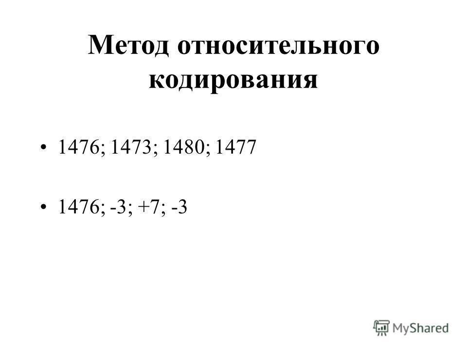 Метод относительного кодирования 1476; 1473; 1480; 1477 1476; -3; +7; -3