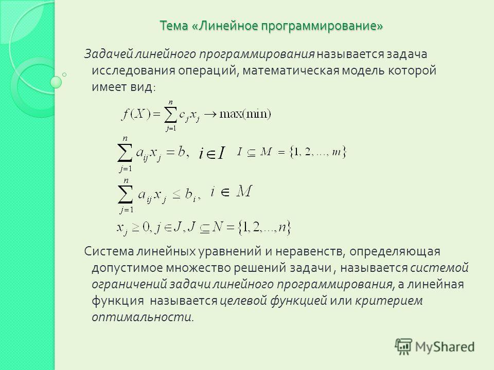Тема « Линейное программирование » Задачей линейного программирования называется задача исследования операций, математическая модель которой имеет вид : Система линейных уравнений и неравенств, определяющая допустимое множество решений задачи, называ