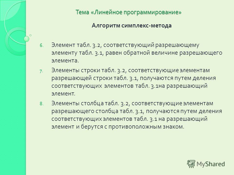 Тема « Линейное программирование » Алгоритм симплекс - метода 6. Элемент табл. 3.2, соответствующий разрешающему элементу табл. 3.1, равен обратной величине разрешающего элемента. 7. Элементы строки табл. 3.2, соответствующие элементам разрешающей ст