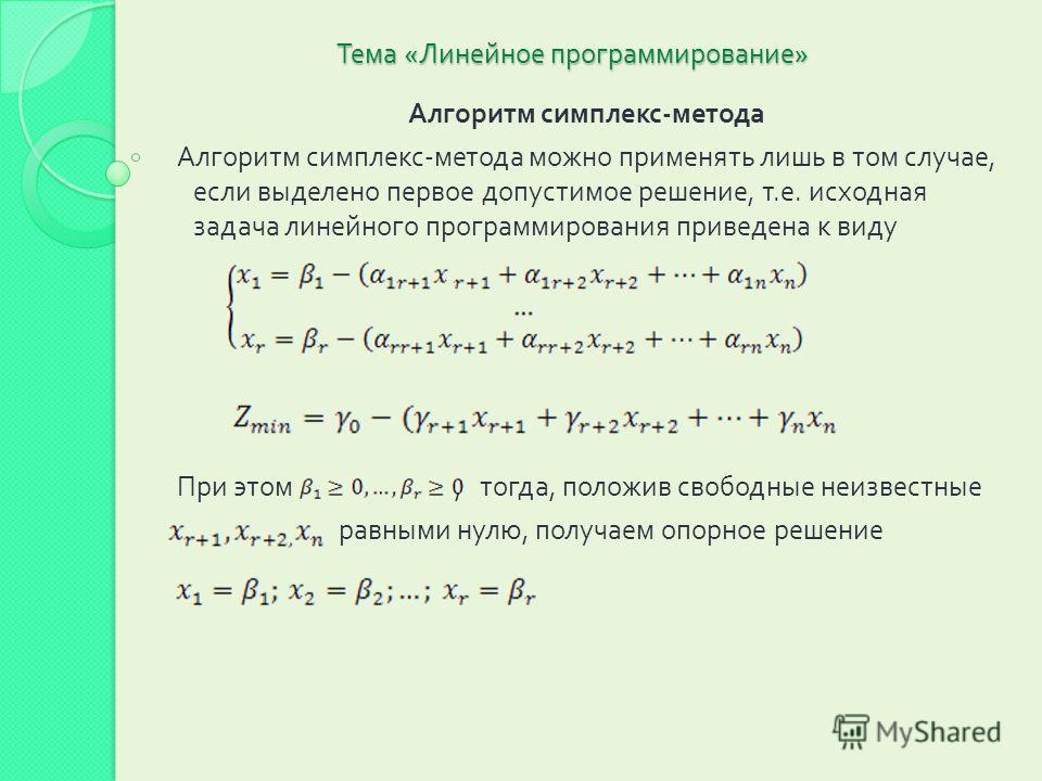 Тема « Линейное программирование » Алгоритм симплекс - метода Алгоритм симплекс - метода можно применять лишь в том случае, если выделено первое допустимое решение, т. е. исходная задача линейного программирования приведена к виду При этом, тогда, по