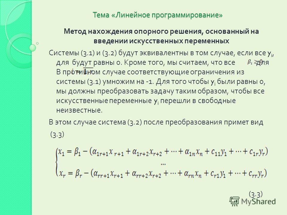 Тема « Линейное программирование » Метод нахождения опорного решения, основанный на введении искусственных переменных Системы (3.1) и (3.2) будут эквивалентны в том случае, если все y i, для будут равны 0. Кроме того, мы считаем, что все для В против