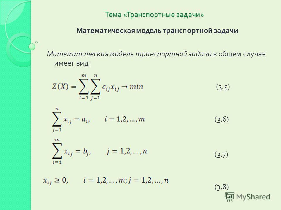 Тема « Транспортные задачи » Математическая модель транспортной задачи Математическая модель транспортной задачи в общем случае имеет вид : (3.5) (3.6) (3.7) (3.8)