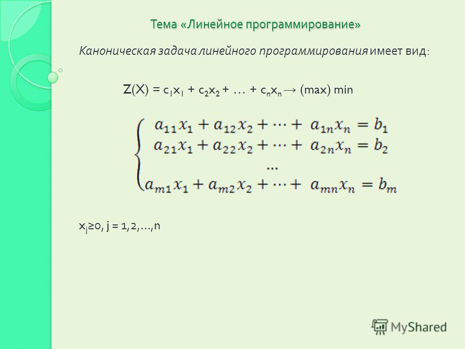 Тема « Линейное программирование » Каноническая задача линейного программирования имеет вид : Z(X) = c 1 x 1 + c 2 x 2 + … + c n x n (max) min x j 0, j = 1,2,…,n