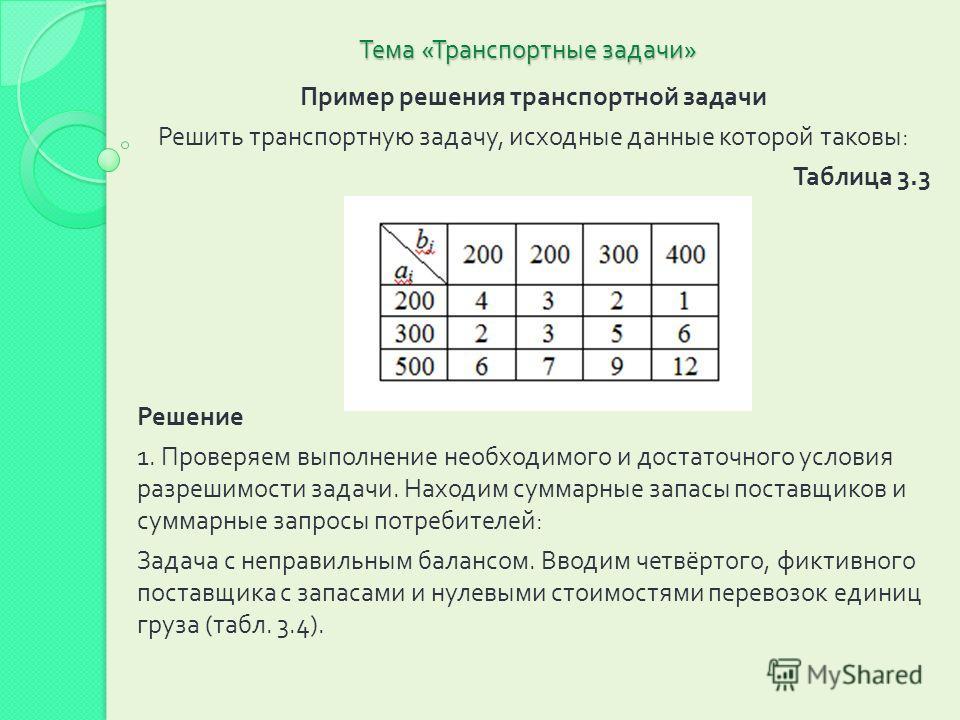 Тема « Транспортные задачи » Пример решения транспортной задачи Решить транспортную задачу, исходные данные которой таковы : Таблица 3.3 Решение 1. Проверяем выполнение необходимого и достаточного условия разрешимости задачи. Находим суммарные запасы