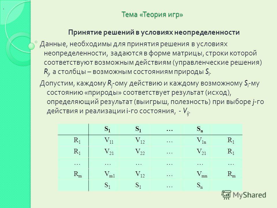 Тема « Теория игр » Принятие решений в условиях неопределенности Данные, необходимы для принятия решения в условиях неопределенности, задаются в форме матрицы, строки которой соответствуют возможным действиям ( управленческие решения ) R j, а столбцы