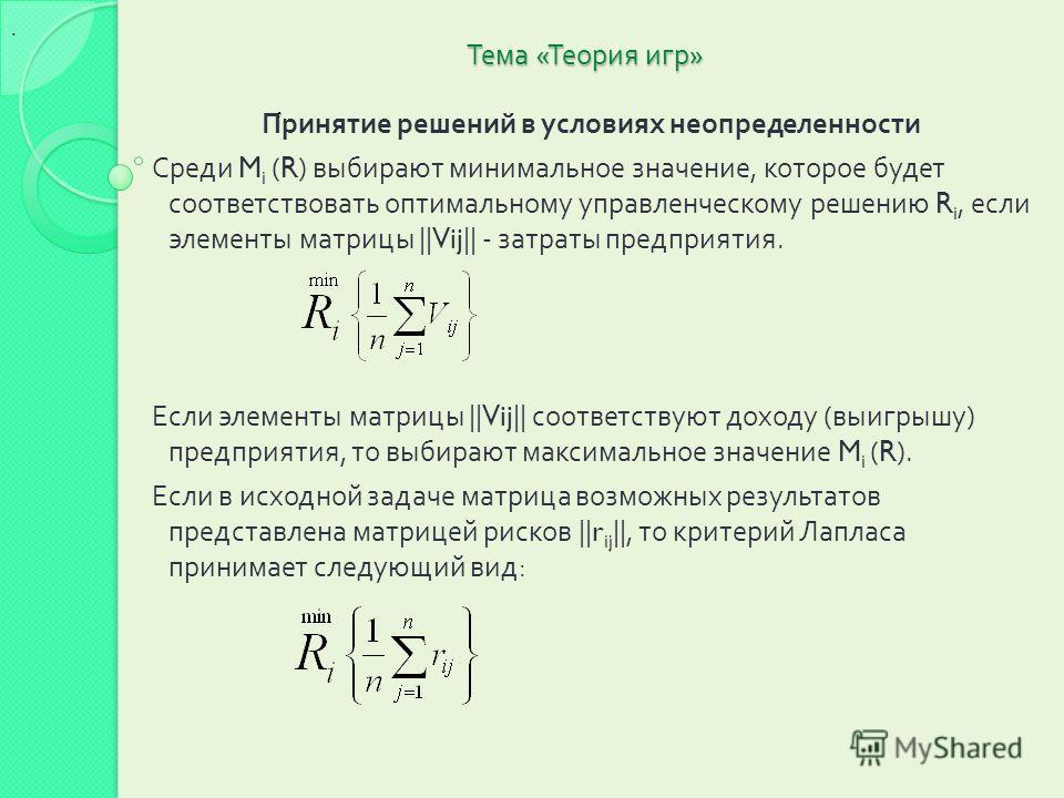Тема « Теория игр » Принятие решений в условиях неопределенности Среди M i (R) выбирают минимальное значение, которое будет соответствовать оптимальному управленческому решению R i, если элементы матрицы ||Vij|| - затраты предприятия. Если элементы м