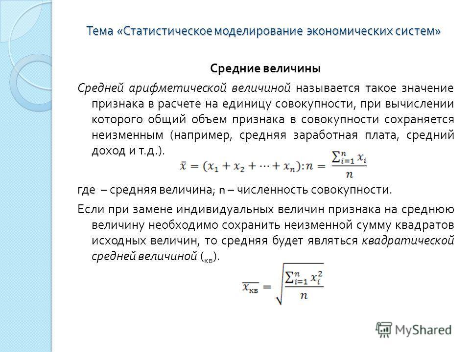 Тема « Статистическое моделирование экономических систем » Средние величины Средней арифметической величиной называется такое значение признака в расчете на единицу совокупности, при вычислении которого общий объем признака в совокупности сохраняется
