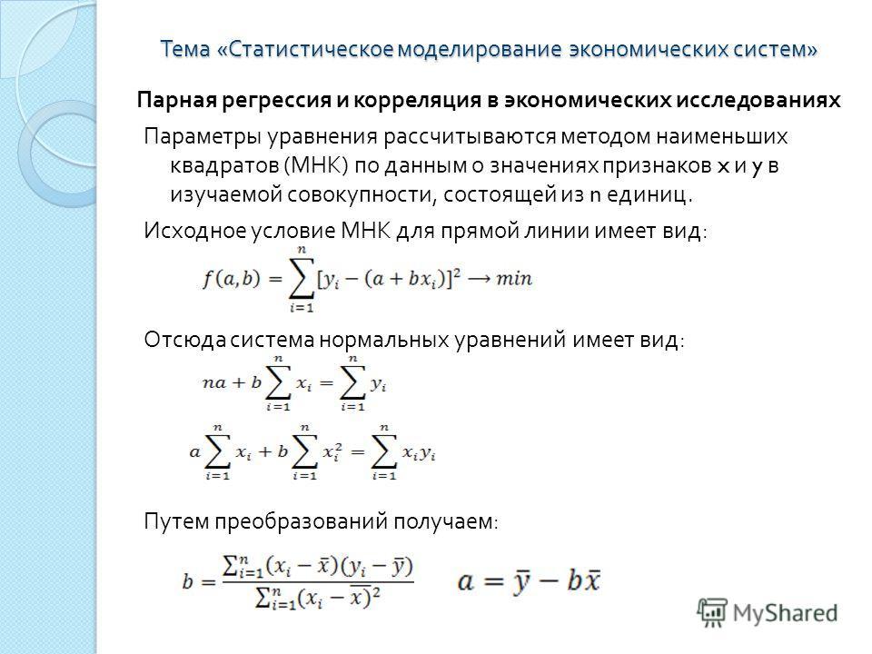 Тема « Статистическое моделирование экономических систем » Парная регрессия и корреляция в экономических исследованиях Параметры уравнения рассчитываются методом наименьших квадратов ( МНК ) по данным о значениях признаков x и y в изучаемой совокупно