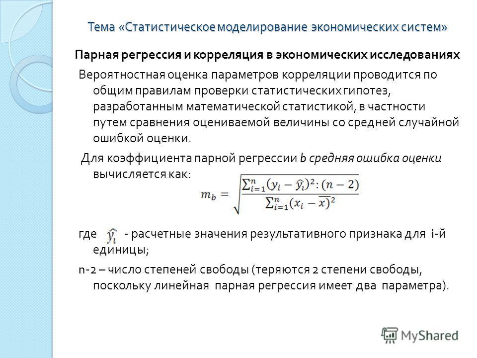 Тема « Статистическое моделирование экономических систем » Парная регрессия и корреляция в экономических исследованиях Вероятностная оценка параметров корреляции проводится по общим правилам проверки статистических гипотез, разработанным математическ
