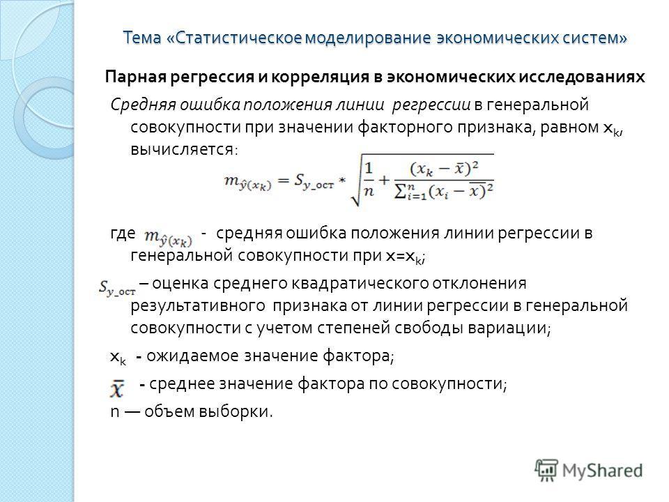 Тема « Статистическое моделирование экономических систем » Парная регрессия и корреляция в экономических исследованиях Средняя ошибка положения линии регрессии в генеральной совокупности при значении факторного признака, равном x k, вычисляется : где