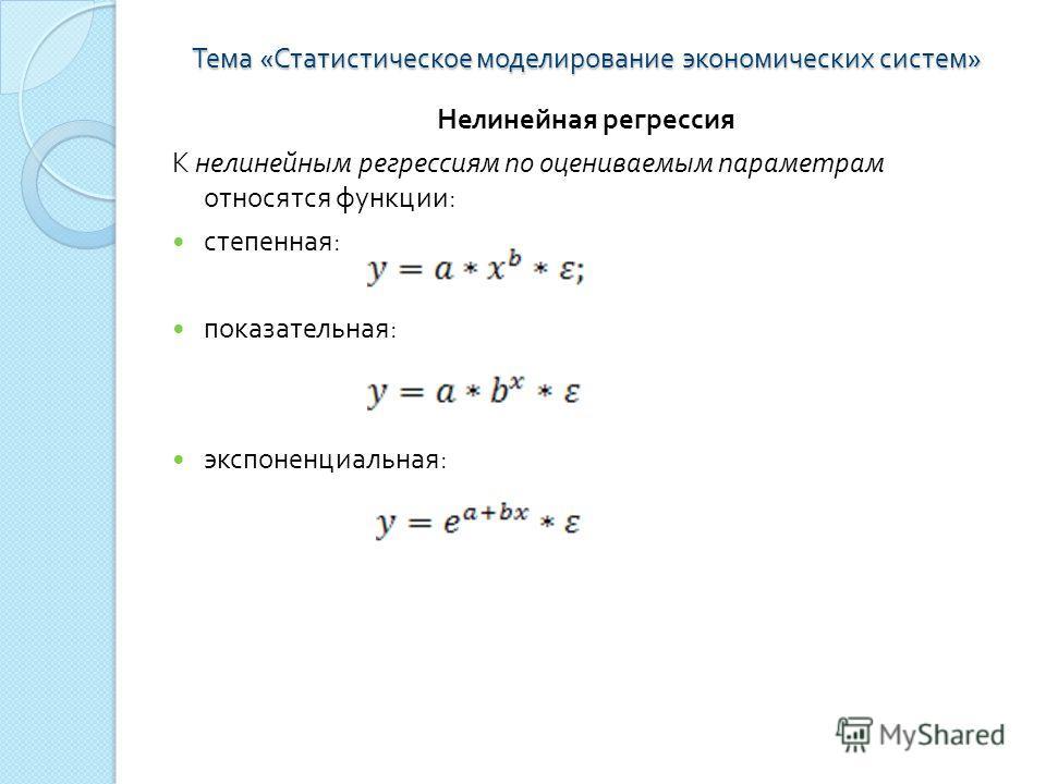 Тема « Статистическое моделирование экономических систем » Нелинейная регрессия К нелинейным регрессиям по оцениваемым параметрам относятся функции : степенная : показательная : экспоненциальная :