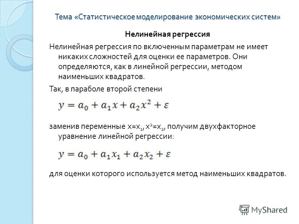 Тема « Статистическое моделирование экономических систем » Нелинейная регрессия Нелинейная регрессия по включенным параметрам не имеет никаких сложностей для оценки ее параметров. Они определяются, как в линейной регрессии, методом наименьших квадрат