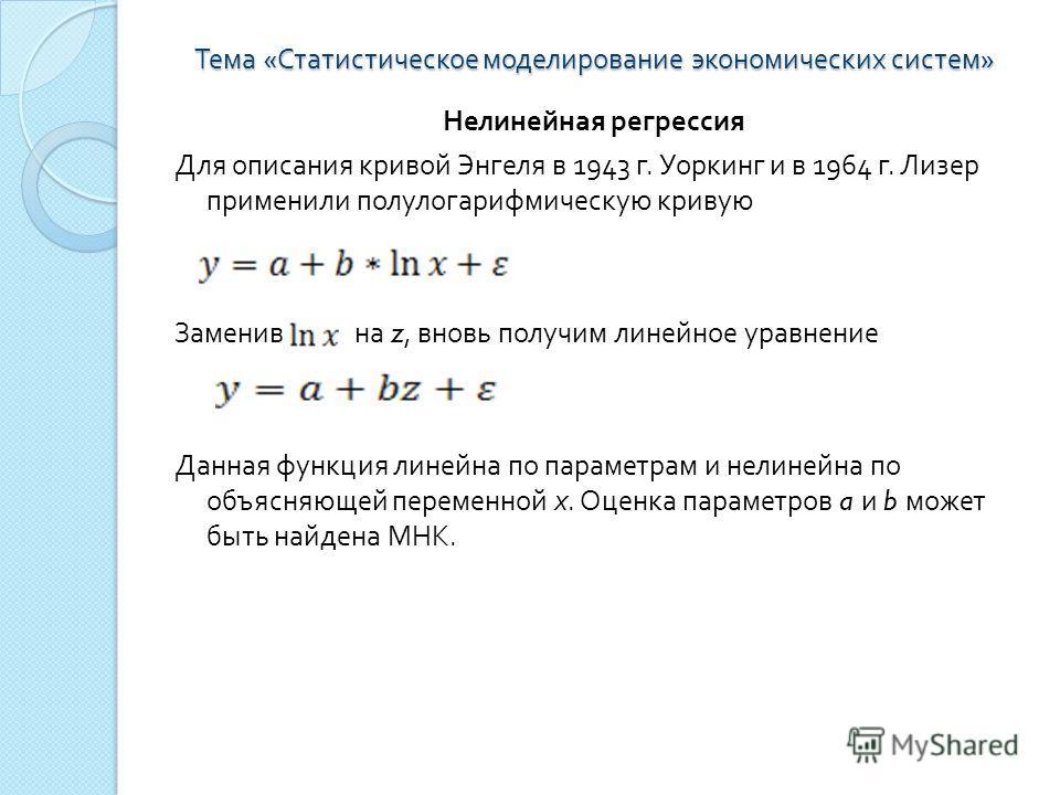 Тема « Статистическое моделирование экономических систем » Нелинейная регрессия Для описания кривой Энгеля в 1943 г. Уоркинг и в 1964 г. Лизер применили полулогарифмическую кривую Заменив на z, вновь получим линейное уравнение Данная функция линейна