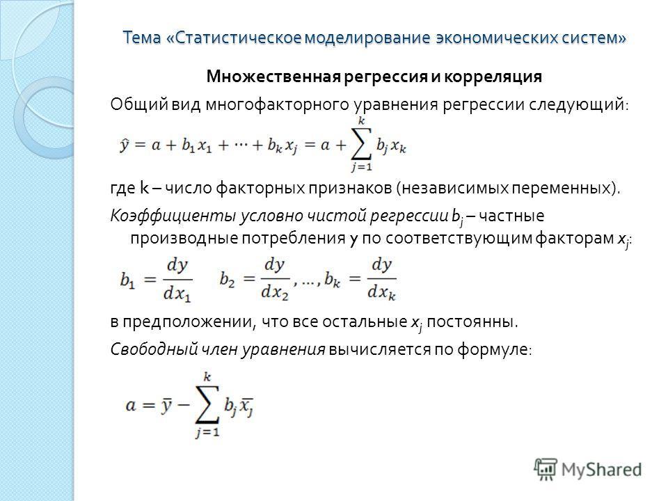 Тема « Статистическое моделирование экономических систем » Множественная регрессия и корреляция Общий вид многофакторного уравнения регрессии следующий : где k – число факторных признаков ( независимых переменных ). Коэффициенты условно чистой регрес