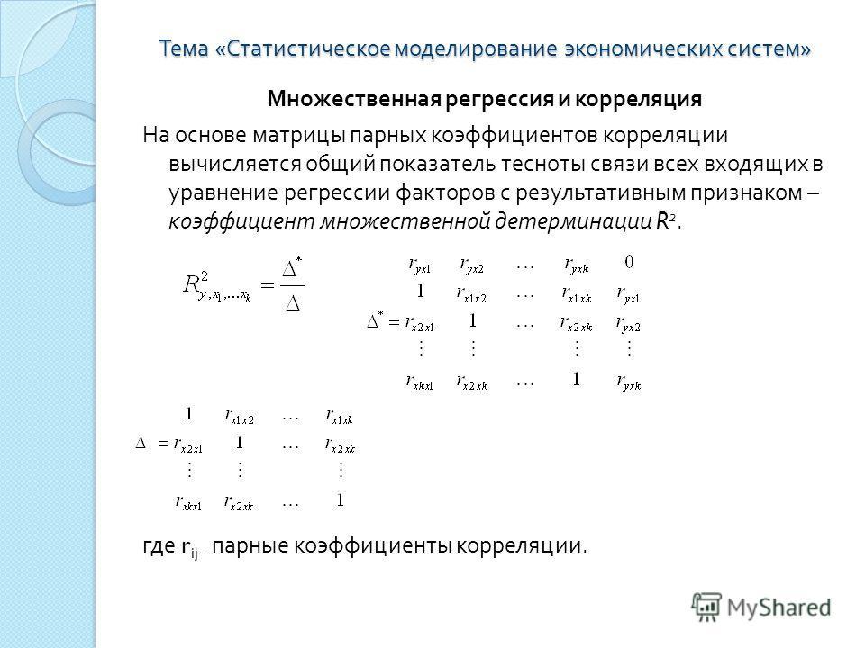 Тема « Статистическое моделирование экономических систем » Множественная регрессия и корреляция На основе матрицы парных коэффициентов корреляции вычисляется общий показатель тесноты связи всех входящих в уравнение регрессии факторов с результативным