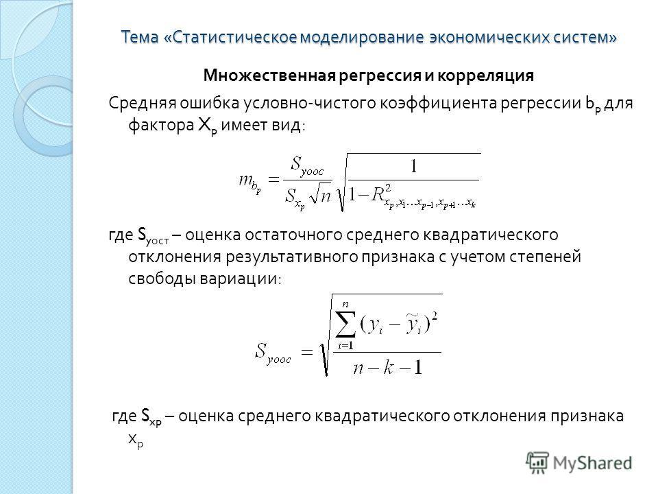 Тема « Статистическое моделирование экономических систем » Множественная регрессия и корреляция Средняя ошибка условно - чистого коэффициента регрессии b p для фактора X p имеет вид : где S y ост – оценка остаточного среднего квадратического отклонен