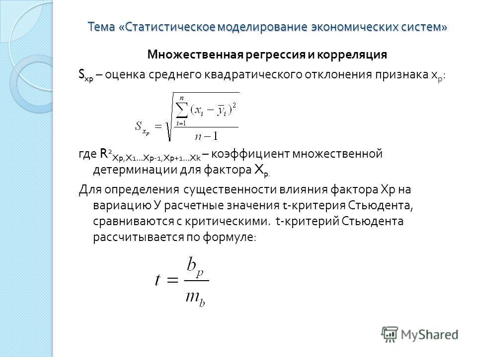 Тема « Статистическое моделирование экономических систем » Множественная регрессия и корреляция S xp – оценка среднего квадратического отклонения признака х р : где R 2 Xp,X1…Xp-1,Xp+1…Xk – коэффициент множественной детерминации для фактора X p. Для