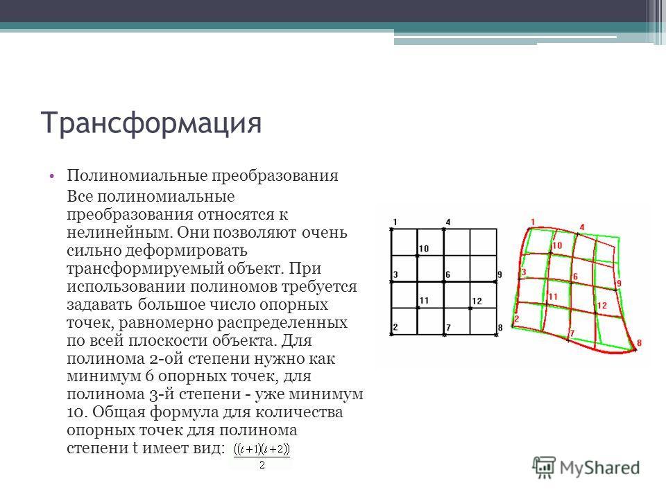 Трансформация Полиномиальные преобразования Все полиномиальные преобразования относятся к нелинейным. Они позволяют очень сильно деформировать трансформируемый объект. При использовании полиномов требуется задавать большое число опорных точек, равном