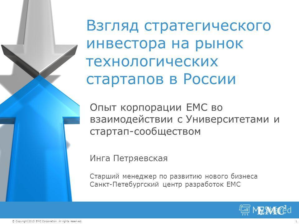 1© Copyright 2013 EMC Corporation. All rights reserved. Взгляд стратегического инвестора на рынок технологических стартапов в России Опыт корпорации EMC во взаимодействии с Университетами и стартап-сообществом Инга Петряевская Старший менеджер по раз
