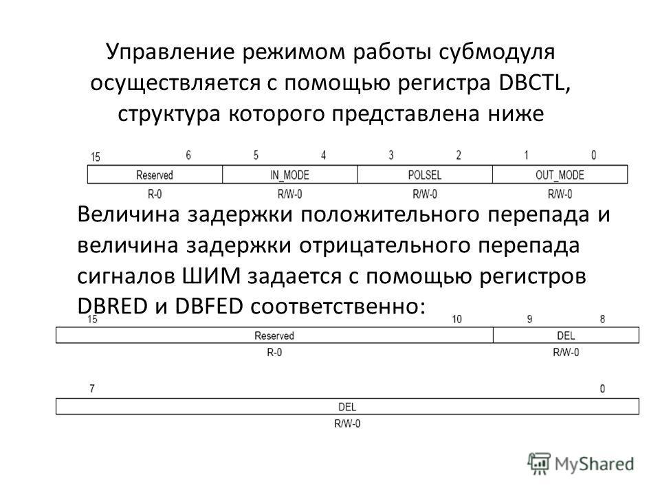 Управление режимом работы субмодуля осуществляется с помощью регистра DBCTL, структура которого представлена ниже Величина задержки положительного перепада и величина задержки отрицательного перепада сигналов ШИМ задается с помощью регистров DBRED и