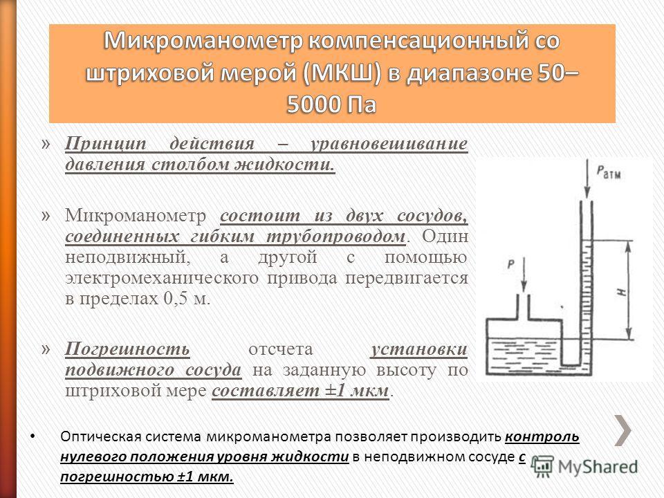 » Принцип действия – уравновешивание давления столбом жидкости. » Микроманометр состоит из двух сосудов, соединенных гибким трубопроводом. Один неподвижный, а другой с помощью электромеханического привода передвигается в пределах 0,5 м. » Погрешность