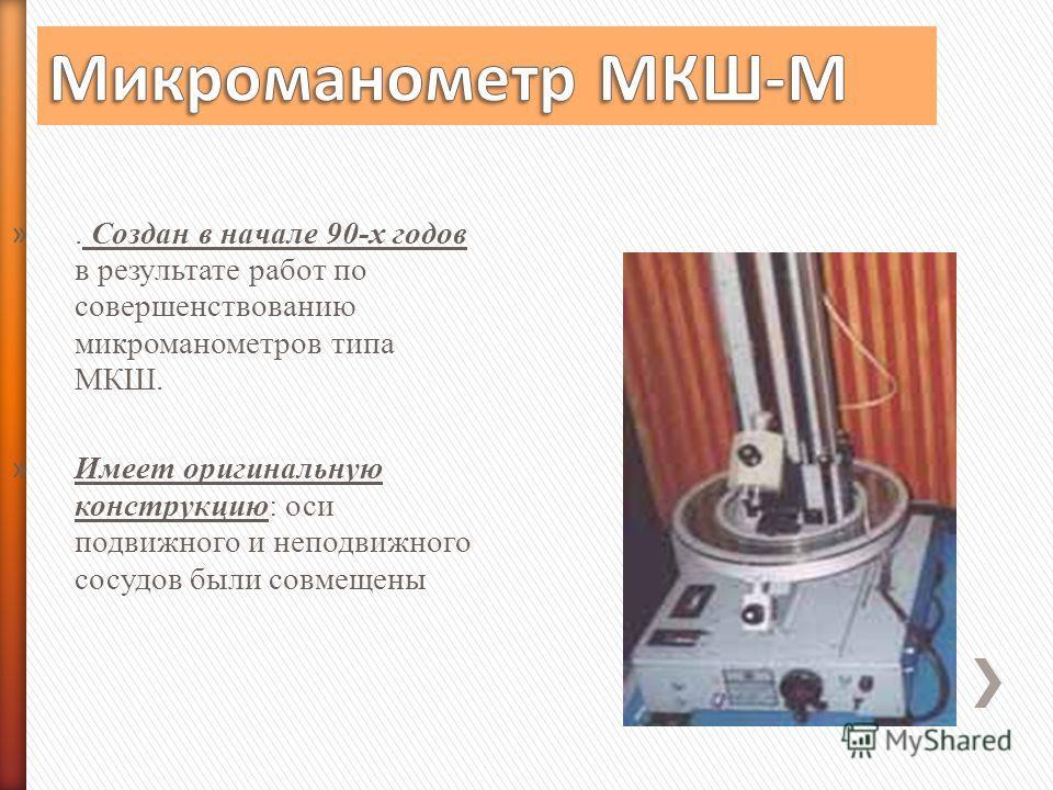 ». Создан в начале 90-х годов в результате работ по совершенствованию микроманометров типа МКШ. » Имеет оригинальную конструкцию: оси подвижного и неподвижного сосудов были совмещены