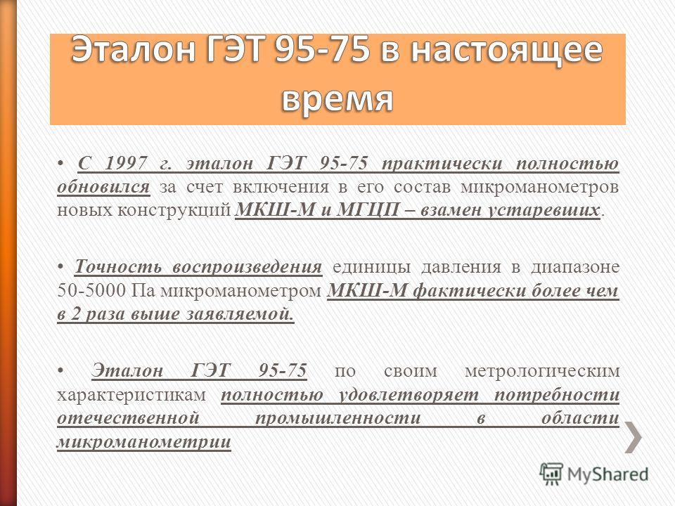 С 1997 г. эталон ГЭТ 95-75 практически полностью обновился за счет включения в его состав микроманометров новых конструкций МКШ-М и МГЦП – взамен устаревших. Точность воспроизведения единицы давления в диапазоне 50-5000 Па микроманометром МКШ-М факти